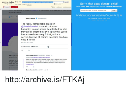 Fucking, Love, and Racism: archive.today saved from  webpage capture All snapshots  https l/twitter.com/SpeakerPelosilstatus/109043968650457088  search  Sorry, that page doesn't exist!  from host twittercom  Webpage  You can search Twitter using the search box below or return to the homepage  u agree  and our partners operate  Search for a topic, full name, or @username  Search  use  personalisation, and ads  Gmapooresoc ren catalh Cellina Dansk Deutsch Eunved English EnglishUK Es ial-ja Suomi  Home  Bahasa Melayu Nederlands Norsk Polski Potgés Romana Pyo0ฒิ Svenna Cerar Svenka Buab ลาษาให  Türkçe Ypakatawaa Tkgwet 萬体中文 驚姓中文  Twer 2019 About Help Center Stalus  Nancy PelosispeakerPelosi  The racist, homophobic attack on  @JussieSmollett is an affront to our  humanity. No one should be attacked for who  they are or whom they love. I pray that Jussie  has a speedy recovery & that justice is  served. May we all commit to ending this hate  once & for all  0%  6:40 PM-29 Jan 2019  21,121 Retweets 108,160 Likes  t2  Ramon De La Mora @monchis68m Jan 29 v  Replying to@SpeakerPelosi @JussieSmollett  Maybe the hate would end if you would shut up about it and stop being offended  about every little thing. You just use racism to signal and advance social and  political power. Anyone fines her brave for speaking out is a fucking moron!  #ResignPelosi  Nancy Pelo  Speaker of the  creating jobs  O San Fran  sneaker  Danny Woodland @woody6141Jan 30