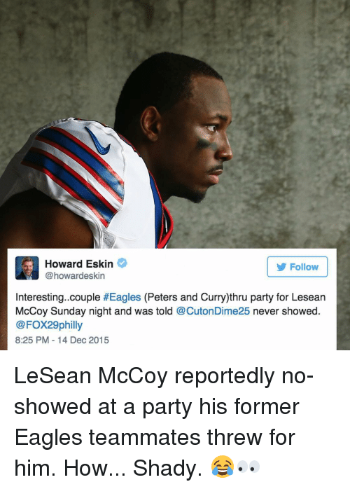 Party, Sports, and Eagle: ard Eskin  Follow  @howardeskin  Interesting. couple  #Eagles (Peters and Curry)thru party for Lesean  McCoy Sunday night and was told  @CutonDime25 never showed  @FOX29 philly  8:25 PM 14 Dec 2015 LeSean McCoy reportedly no-showed at a party his former Eagles teammates threw for him. How... Shady. 😂👀