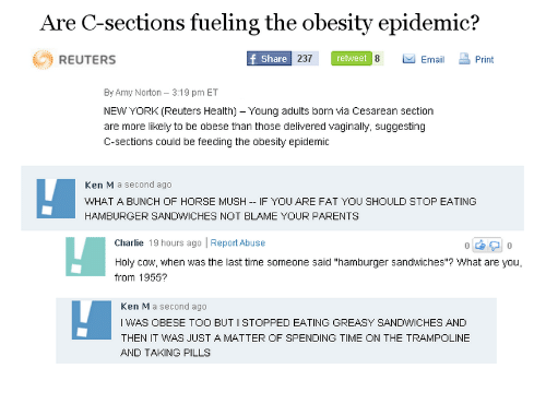 cesarean: Are C-sections fueling the obesity epidemic?  REUTERS  Share  237  retweet  8 · Email Print  By Amy Norton 3:19 pm ET  NEW YORK (Reuters Health) - Young adults born via Cesarean section  are more likely to be obese than those delivered vaginally, suggesting  C-sections could be feeding the obesity epidenic  Ken M a second ago  WHAT A BUNCH OF HORSE MUSH IF YOU ARE FAT YOU SHOULD STOP EATING  HAMBURGER SANDWICHES NOT BLAME YOUR PARENTS  Charlie 19 hours ago Report Abuse  someone said -hamburger sandwiches ? What are you,  from 1955?  Ken M a second ago  I WAS OBESE TOO BUT I STOPPED EATING GREASY SANDWICHES AND  THEN IT WAS JUST A MATTER OF SPENDING TIME ON THE TRAMPOLINE  AND TAKING PILLS