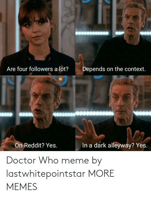 Who Meme: Are four followers a lot?  Depends on the context.  In a dark alleyway? Yes.  On Reddit? Yes. Doctor Who meme by lastwhitepointstar MORE MEMES