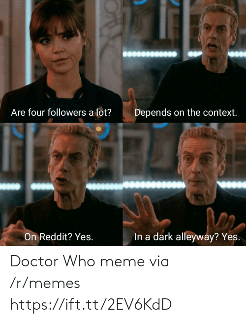 Who Meme: Are four followers a lot?  Depends on the context.  In a dark alleyway? Yes.  On Reddit? Yes. Doctor Who meme via /r/memes https://ift.tt/2EV6KdD