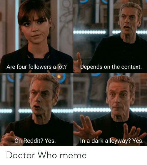 Who Meme: Are four followers a lot?  Depends on the context.  On Reddit? Yes.  In a dark alleyway? Yes. Doctor Who meme