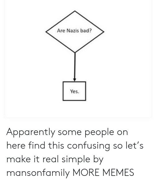 Apparently, Bad, and Dank: Are Nazis bad?  Yes. Apparently some people on here find this confusing so let's make it real simple by mansonfamily MORE MEMES