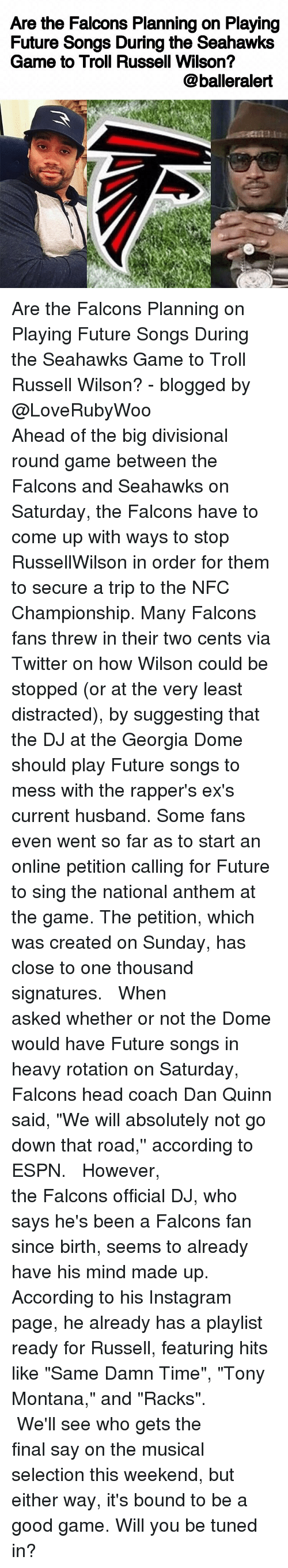 """Tony Montana: Are the Falcons Planning on Playing  Future Songs During the Seahawks  Game to Troll Russell Wilson?  @balleralert Are the Falcons Planning on Playing Future Songs During the Seahawks Game to Troll Russell Wilson? - blogged by @LoveRubyWoo ⠀⠀⠀⠀⠀⠀⠀⠀⠀ ⠀⠀⠀⠀⠀⠀⠀⠀⠀ Ahead of the big divisional round game between the Falcons and Seahawks on Saturday, the Falcons have to come up with ways to stop RussellWilson in order for them to secure a trip to the NFC Championship. Many Falcons fans threw in their two cents via Twitter on how Wilson could be stopped (or at the very least distracted), by suggesting that the DJ at the Georgia Dome should play Future songs to mess with the rapper's ex's current husband. Some fans even went so far as to start an online petition calling for Future to sing the national anthem at the game. The petition, which was created on Sunday, has close to one thousand signatures. ⠀⠀⠀⠀⠀⠀⠀⠀⠀ ⠀⠀⠀⠀⠀⠀⠀⠀⠀ When asked whether or not the Dome would have Future songs in heavy rotation on Saturday, Falcons head coach Dan Quinn said, """"We will absolutely not go down that road,'' according to ESPN. ⠀⠀⠀⠀⠀⠀⠀⠀⠀ ⠀⠀⠀⠀⠀⠀⠀⠀⠀ However, the Falcons official DJ, who says he's been a Falcons fan since birth, seems to already have his mind made up. According to his Instagram page, he already has a playlist ready for Russell, featuring hits like """"Same Damn Time"""", """"Tony Montana,"""" and """"Racks"""". ⠀⠀⠀⠀⠀⠀⠀⠀⠀ ⠀⠀⠀⠀⠀⠀⠀⠀⠀ We'll see who gets the final say on the musical selection this weekend, but either way, it's bound to be a good game. Will you be tuned in?"""