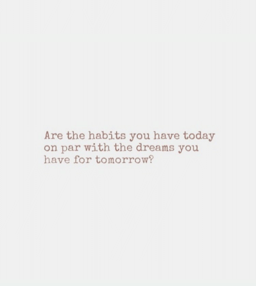 Today, Tomorrow, and Dreams: Are the habits you have today  on par with the dreams you  have for tomorrow?