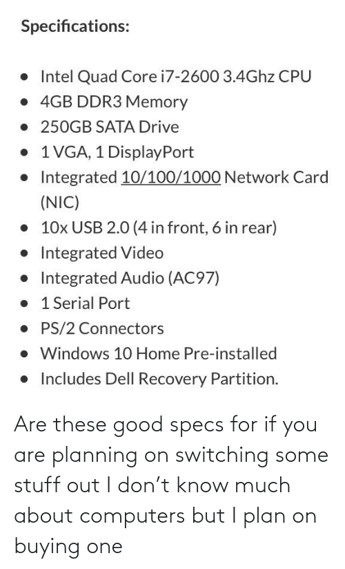 Plan: Are these good specs for if you are planning on switching some stuff out I don't know much about computers but I plan on buying one