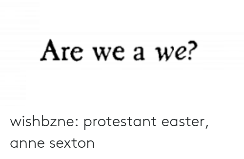 protestant: Are we a we? wishbzne:  protestant easter, anne sexton