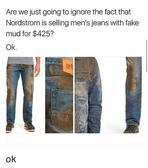 Nordstrom: Are we just going to ignore the fact that  Nordstrom is selling men's jeans with fake  mud for $425?  Ok. ok