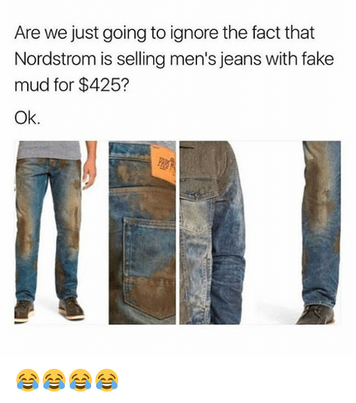 Nordstrom: Are we just going to ignore the fact that  Nordstrom is selling men's jeans with fake  mud for $425?  Ok. 😂😂😂😂
