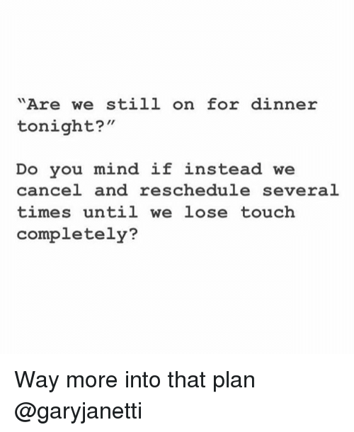"""dinner tonight: """"Are we still on for dinner  tonight?""""  Do you mind if instead we  cancel and reschedule several  times until we lose touch  completely? Way more into that plan @garyjanetti"""