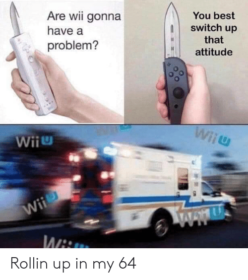 Best, Attitude, and Wii: Are wii gonna  You best  switch up  have a  that  problem?  attitude  Wiiu  Wii  Wii  WAwU  Wii Rollin up in my 64