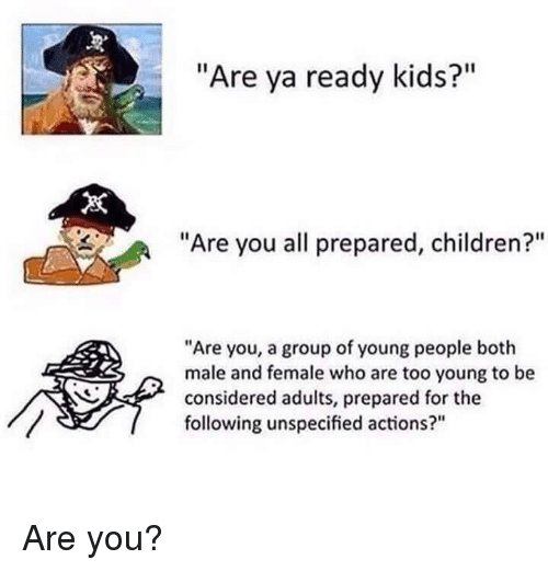 """Children, Kids, and The Following: """"Are ya ready kids?""""  """"Are you all prepared, children?""""  """"Are you, a group of young people both  male and female who are too young to be  considered adults, prepared for the  following unspecified actions?"""" Are you?"""