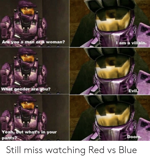 Yeah, Blue, and Evil: Are you a man or a woman?  I am a villain.  What gender are you?  Evil  Yeah, but whať's in your  pants?  Doom. Still miss watching Red vs Blue