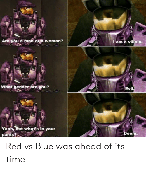 Yeah, Blue, and Time: Are you a man ors woman?  I am a villain.  What gender are you?  Evil  Yeah, but what's in your  pants?  Doom. Red vs Blue was ahead of its time