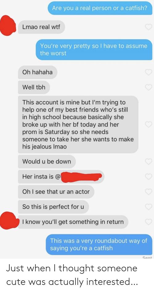 she wants: Are you a real person or a catfish?  Lmao real wtf  You're very pretty so I have to assume  the worst  Oh hahaha  Well tbh  This account is mine but I'm trying to  help one of my best friends who's still  in high school because basically she  broke up with her bf today and her  prom is Saturday so she needs  someone to take her she wants to make  his jealous Imao  Would u be down  Her insta is @  Oh I see that ur an actor  So this is perfect for u  I know you'll get something in return  This was a very roundabout way of  saying you're a catfish  Sent Just when I thought someone cute was actually interested…