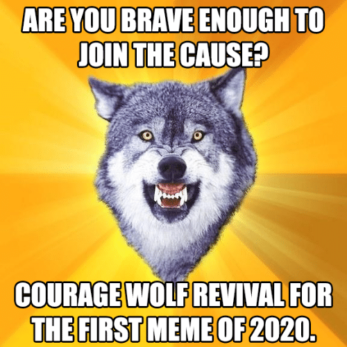 are you: ARE YOU BRAVE ENOUGH TO  JOIN THE CAUSE?  COURAGE WOLF REVIVAL FOR  THE FIRST MEME OF 2020.