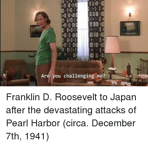 Japan, Pearl Harbor, and Franklin D. Roosevelt: Are you challenging me? Franklin D. Roosevelt to Japan after the devastating attacks of Pearl Harbor (circa. December 7th, 1941)