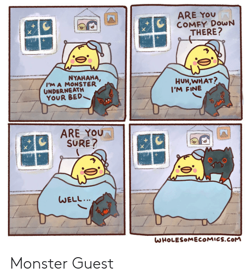 are you sure: ARE YOU  COMFY DOWN  THERE?  NYAHAHA,  I'M A MONSTER  UNDERNEATH  YOUR BED  HUH,WHAT?  I'M FINE  ARE YOU  SURE?  WELL...  WHOLESOMECOMICS.COM Monster Guest