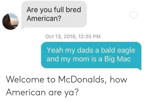 mac: Are you full bred  American?  Oct 13, 2016, 12:35 PM  Yeah my dads a bald eagle  and my mom is a Big Mac Welcome to McDonalds, how American are ya?