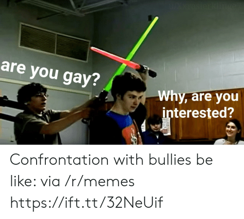 Bullies: are you gay?  Why, are you  interested? Confrontation with bullies be like: via /r/memes https://ift.tt/32NeUif