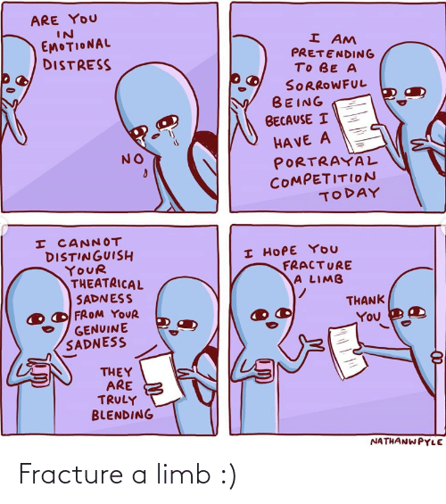 Thank You: ARE YOU  IN  EMOTIONAL  DISTRESS  I AM  PRETENDING  TO BE A  SORROWFUL  BEING  BECAUSE I  HA VE A  PORTRAYAL  COMPETITION  TODAY  NO  I CANNOT  DISTINGUISH  YOUR  THEATRICAL  SADNESS  FROM YOUR  GENUINE  SADNESS  I HOPE YOU  FRACTURE  A LIMB  THANK  You  THEY  ARE  TRULY  BLENDING  NATHANWPYLE Fracture a limb :)