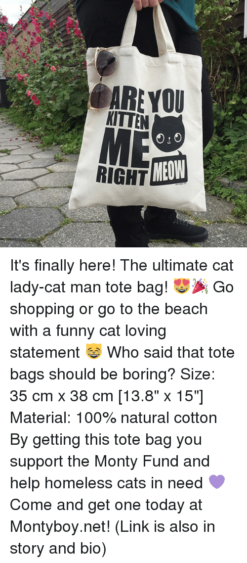 """funny cat: ARE YOU  KITTEN  RIGHT  MEOW It's finally here! The ultimate cat lady-cat man tote bag! 😻🎉 Go shopping or go to the beach with a funny cat loving statement 😸 Who said that tote bags should be boring? Size: 35 cm x 38 cm [13.8"""" x 15""""] Material: 100% natural cotton By getting this tote bag you support the Monty Fund and help homeless cats in need 💜 Come and get one today at Montyboy.net! (Link is also in story and bio)"""