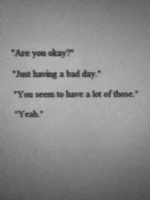 "Bad, Bad Day, and Yeah: Are you okay?  Just having a bad day""  ""You seem to have a lot of those.""  Yeah"