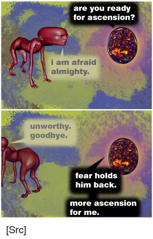 Reddit, Book, and Fear: are you ready  for ascension  am afraid  almighty  unworthy  goodbye  fear holds  him back.  more ascension  for me. [Src]