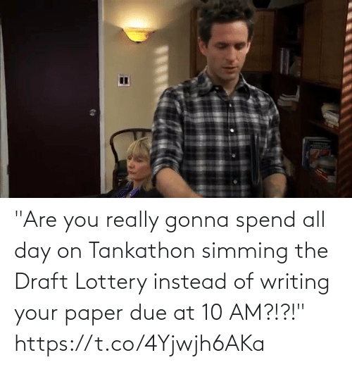 "draft: ""Are you really gonna spend all day on Tankathon simming the Draft Lottery instead of writing your paper due at 10 AM?!?!""   https://t.co/4Yjwjh6AKa"