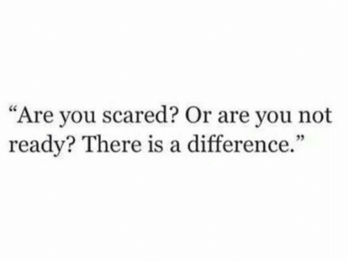 "You, Scared, and Are You: ""Are you scared? Or are you not  ready? There is a difference.  35"