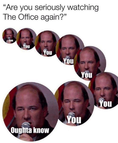 """The Office, Office, and You: """"Are you seriously watching  The Office again?""""  You  You  You  You  You  You  You  Oughta know"""