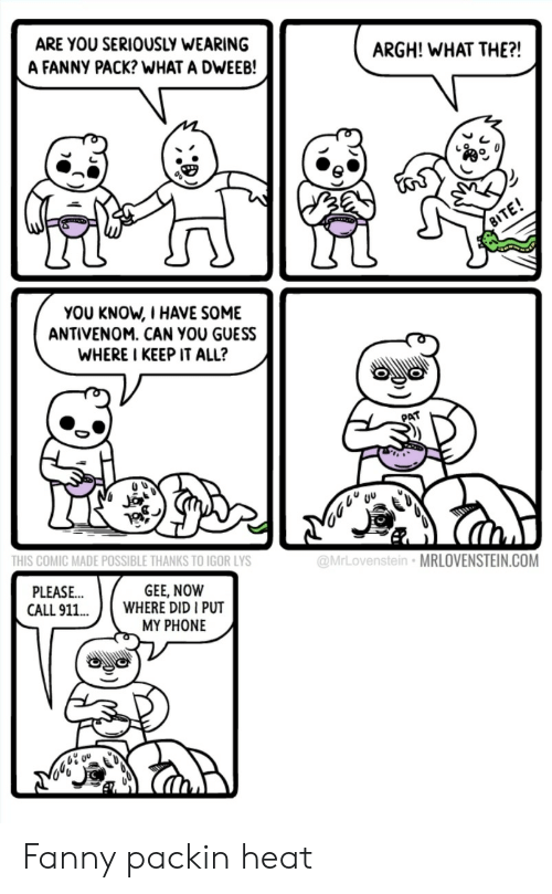 gee: ARE YOU SERIOUSLY WEARING  A FANNY PACK? WHAT A DWEEB!  ARGH! WHAT THE?!  YOU KNOW, I HAVE SOME  ANTIVENOM. CAN YOU GUESS  WHERE I KEEP IT ALL?  PAT  THIS COMIC MADE POSSIBLE THANKS TO IGOR LYS  @MrLovenstein MRLOVENSTEIN.COM  GEE, NOW  PLEASE  CALL 911.WHERE DID I PUT  MY PHONE Fanny packin heat