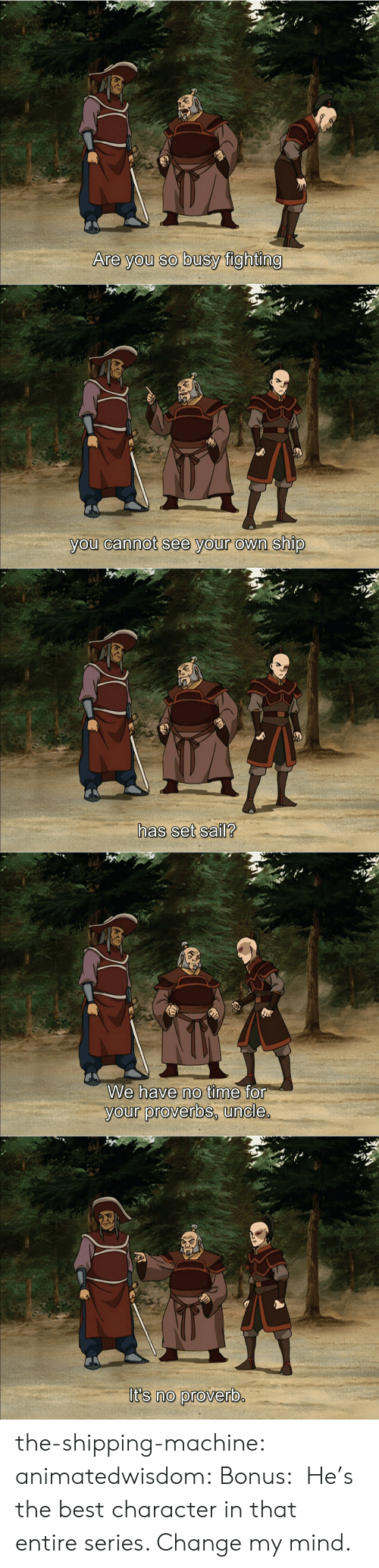 Target, Tumblr, and Best: Are you so busy fighting   you cannot see your own ship   has set sail?   We have no time for  your proverbs, uncle.   It's no proverb.  A the-shipping-machine: animatedwisdom:  Bonus:  He's the best character in that entire series. Change my mind.