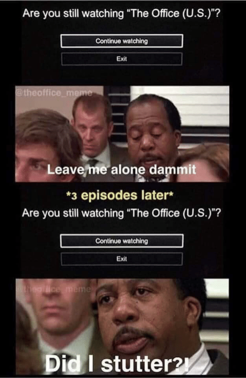 "Being Alone, Meme, and The Office: Are you still watching ""The Office (U.S.)""?  Continue watching  Exit  @theoffice_meme  Leave me alone dammit  *3 episodes later*  Are you still watching ""The Office (U.S.)""?  Continue watching  Exit  ealice meme  Did I stutter2"