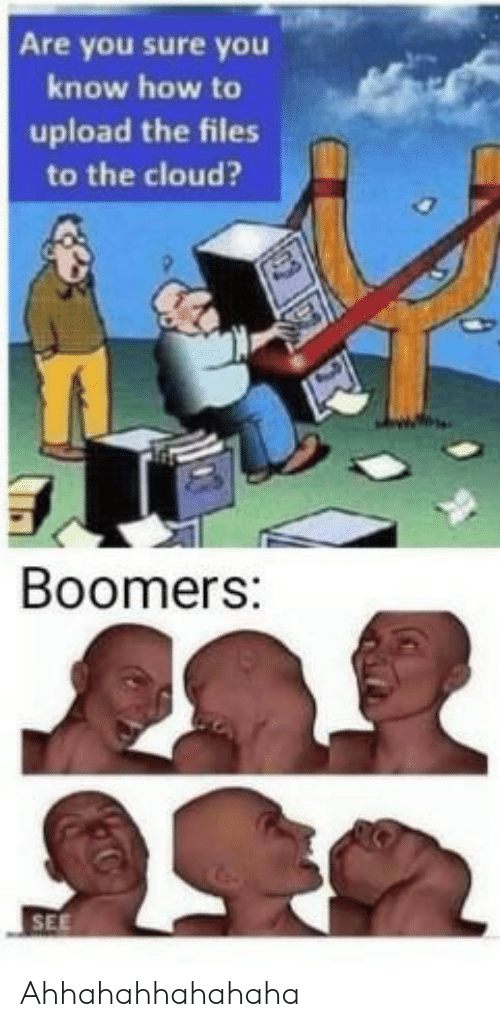 are you sure: Are you sure you  know how to  upload the files  to the cloud?  Boomers:  SEE Ahhahahhahahaha