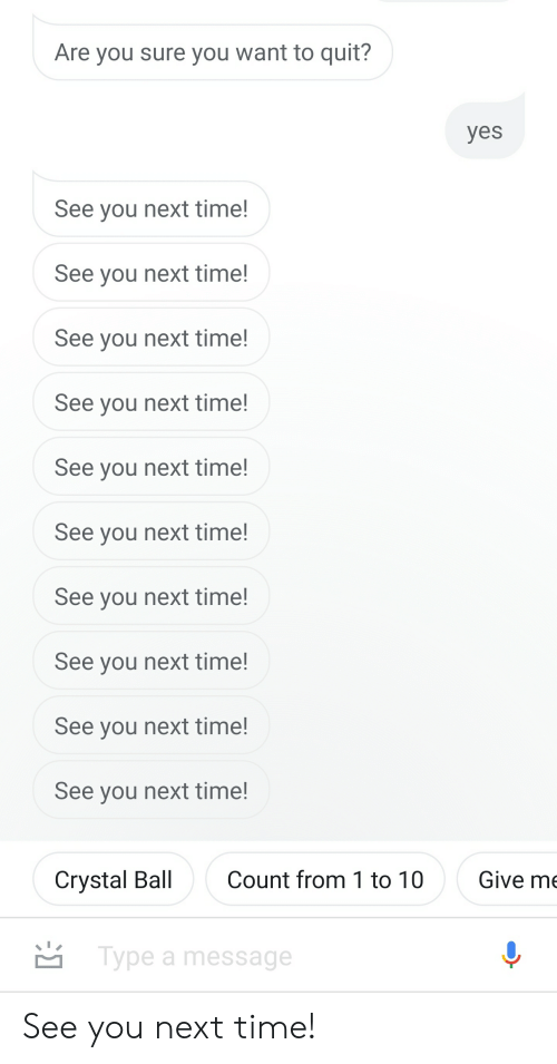 Time, Yes, and Next: Are you sure you want to quit?  yes  See you next time!  See you next time!  See you next time!  See you next time!  See you next time!  See you next time!  See you next time!  See you next time!  See you next time!  See you next time!  Count from 1 to 10  Give me  Crystal Ball  Type a message See you next time!