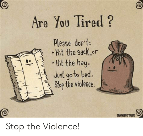 Stop The: Are You Tired?  Please dont:  Hit the sack,or  Hit the hay.  Just go to bed.  Stop the violence.  BRAINLESS TALES Stop the Violence!