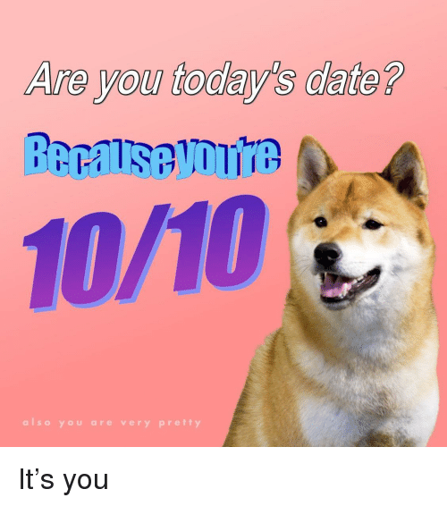 Date, You, and Are You: Are you today's date?  10/10  also you are very pretty It's you