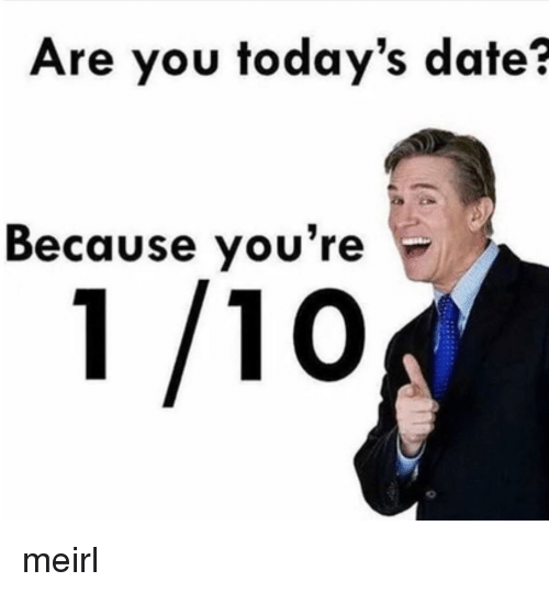 Date, MeIRL, and You: Are you today's date?  Because you're meirl