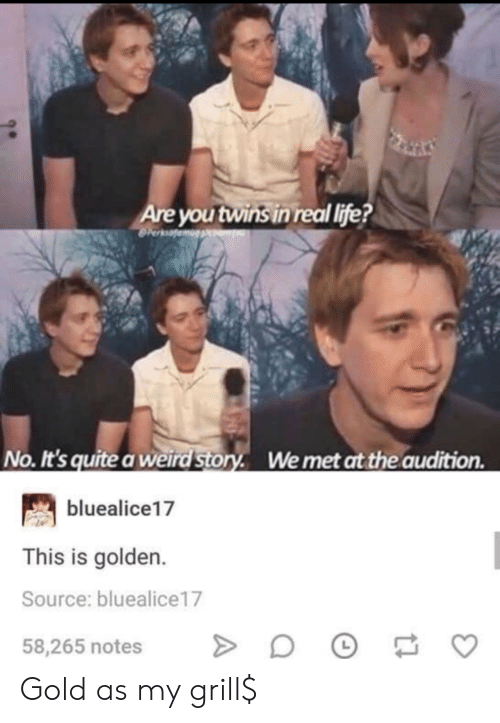 Life No: Are you twins in real life?  No. It's quite a weird Story. Wemet at the audition  bluealice17  This is golden.  Source: bluealice17  58,265 notes Gold as my grill$