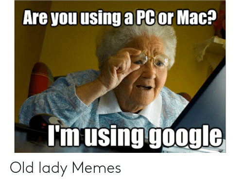 Old Lady Memes: Are you using a PCor Mac?  I'm using google Old lady Memes