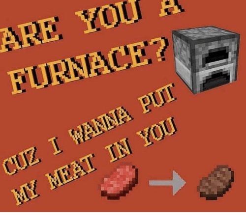 Meat, You, and Cuz: ARE YOuf  FURNACE?  CUZ WANNA Pur  MY MEAT tN YoU