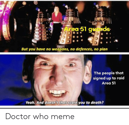 Who Meme: Area 51 guakds  But you have no weapons, no defences, no plan  The people that  signed up to raid  Area 51  Yeah. And doesn't that scare you to death? Doctor who meme