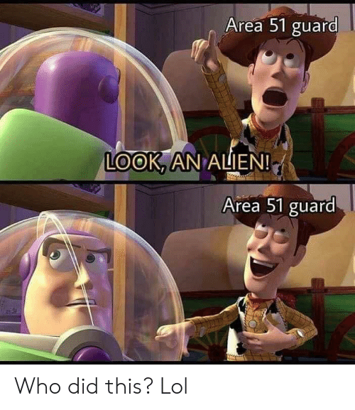Lol, Alien, and Area 51: Area 51 guard  LOOK, AN ALIEN!  Area 51 guard Who did this? Lol
