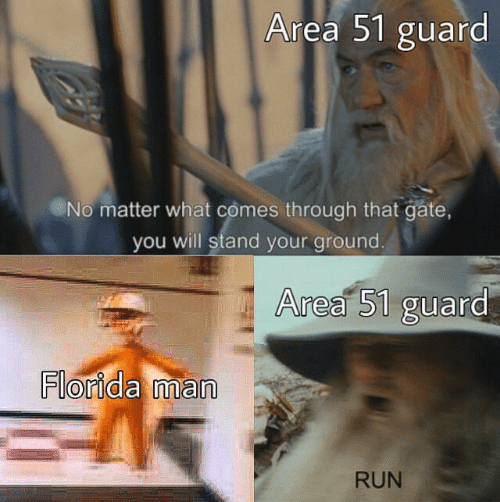 Comes Through: Area 51 guard  No matter what comes through that gate,  you will stand your ground.  Area 51 guard  Florida man  RUN