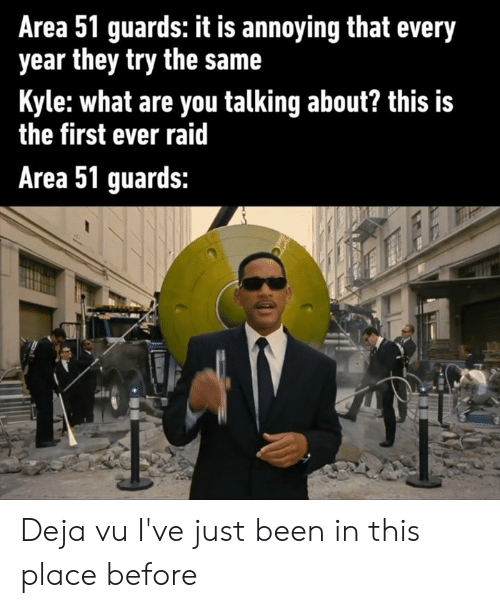 First Ever: Area 51 guards: it is annoying that every  year they try the same  Kyle:what are you talking about? this is  the first ever raid  Area 51 guards: Deja vu I've just been in this place before