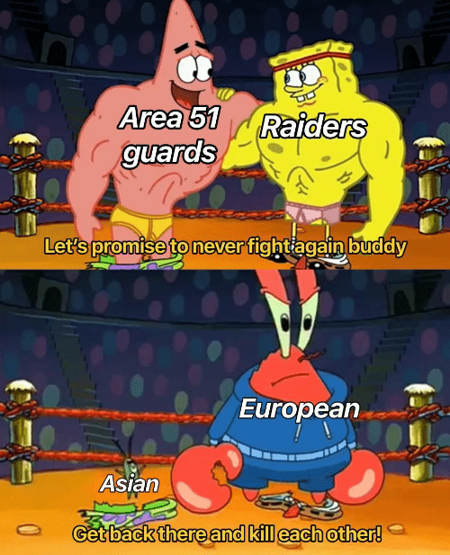 Guards: Area 51  guards  Raiders  Let's promise to never fightiagain buddy  European  Asian  Get back there and kill each other!