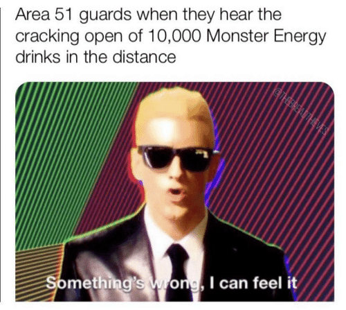 Guards: Area 51 guards when they hear the  cracking open of 10,000 Monster Energy  drinks in the distance  THBREADTHEVES  Something's Wong, I can feel it