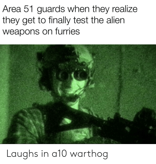 a10 warthog: Area 51 guards when they realize  they get to finally test the alien  weapons on furries Laughs in a10 warthog