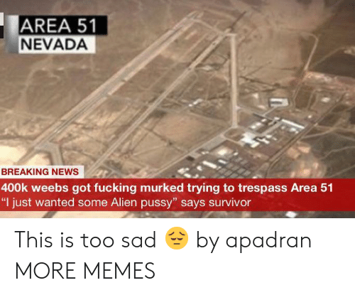 "Dank, Fucking, and Memes: AREA 51  NEVADA  BREAKING NEWS  400k weebs got fucking murked trying to trespass Area 51  ""I just wanted some Alien pussy"" says survivor This is too sad 😔 by apadran MORE MEMES"